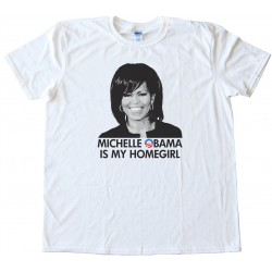 Michelle Obama Is My Homegirl - Tee Shirt