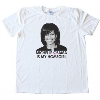 Michelle Obama Is My Homegirl - Tee Shirt