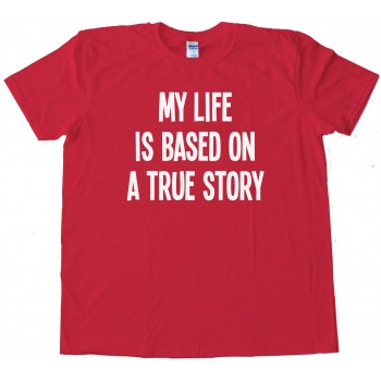 My Life Is Based On A True Story - Tee Shirt