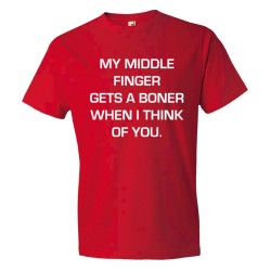 My Middle Finger Gets A Boner When I Think Of You - Tee Shirt