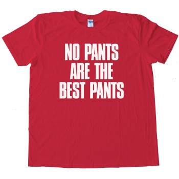 No Pants Are The Best Pants - Tee Shirt