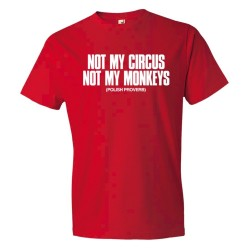 Not My Circus Not My Monkeys Polish Proverb - Tee Shirt