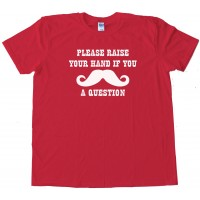 Please Raise Your Hand If You Mustache A Question Tee Shirt