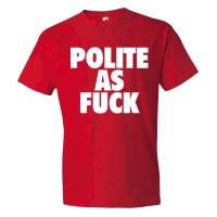 Polite As Fuck - Tee Shirt
