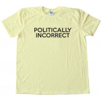 Politically Incorrect - Tee Shirt