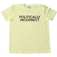 Politically Incorrect - Tee Shirt