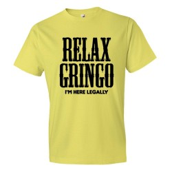 Relax Gringo I'M Here Legally - Tee Shirt