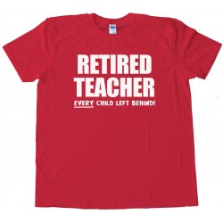 Retired Teacher Every Child Left Behind - Tee Shirt