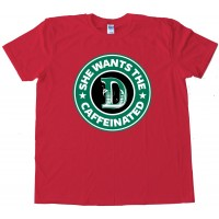 She Wants The D Caffeinated Starbucks Parody - Tee Shirt