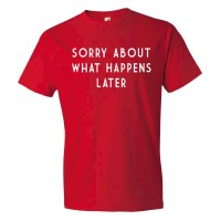Sorry About What Happens Later - Tee Shirt