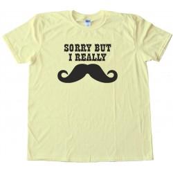Sorry But I Really Mustache - Movember - Tee Shirt