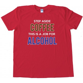 Step Aside Coffee This Is A Job For Alcohol - Tee Shirt