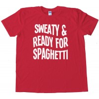 Sweaty And Ready For Spaghetti - Tee Shirt