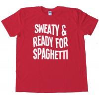 Sweaty And Ready For Spaghetti - Tee Shirt