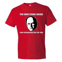 The Jerk Store Called They'Re Running Out Of You - Tee Shirt
