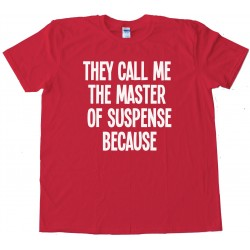 They Call Me The Master Of Suspense Because - Tee Shirt