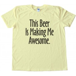 This Beer Is Making Me Awesome Tee Shirt