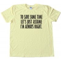 To Save Some Time - Let'S Just Assume That I'M Always Right - Tee Shirt