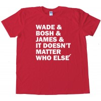 Wade And Bosh And James And It Doesn'T Matter Who Else Miami Heat - Tee Shirt
