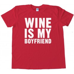 Wine Is My Boyfriend - Tee Shirt