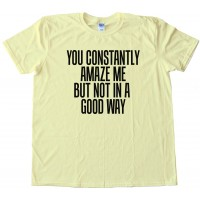 You Constantly Amaze Me But Not In A Good Way - Tee Shirt