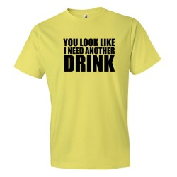 You Look Like I Need Another Drink - Tee Shirt