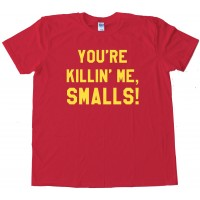 You'Re Killi'N Me Smalls! - Tee Shirt