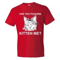 Are You Fucking Kitten Me? - Tee Shirt