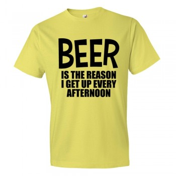 Beer Is The Reason I Get Up Every Afternoon - Tee Shirt