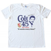 Colt 45 Works Every Time! Tee Shirt