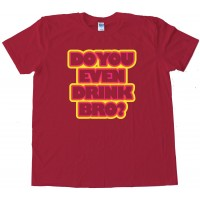 Do You Even Drink Bro? - Tee Shirt