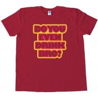 Do You Even Drink Bro? - Tee Shirt