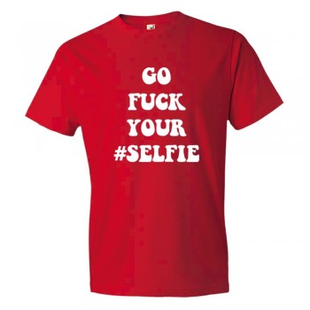 Go Fuck Your #Selfie - Tee Shirt