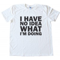 I Have No Idea What I'M Doing Tee Shirt