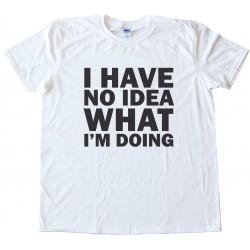 I Have No Idea What I'M Doing Tee Shirt