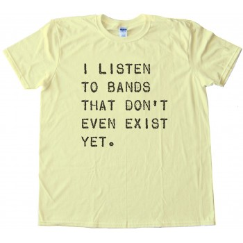 I Listen To Bands That Don'T Even Exist Yet Tee Shirt