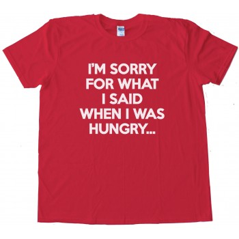 I'M Sorry For What I Said When I Was Hungry Tee Shirt