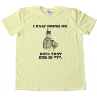 I Only Drink On Days That End In Y. Tee Shirt