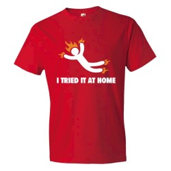 I Tried It At Home Jackass On Fire - Tee Shirt