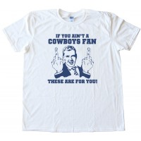 If You Ain'T A Cowboys Fan Then These Are For You - Tee Shirt