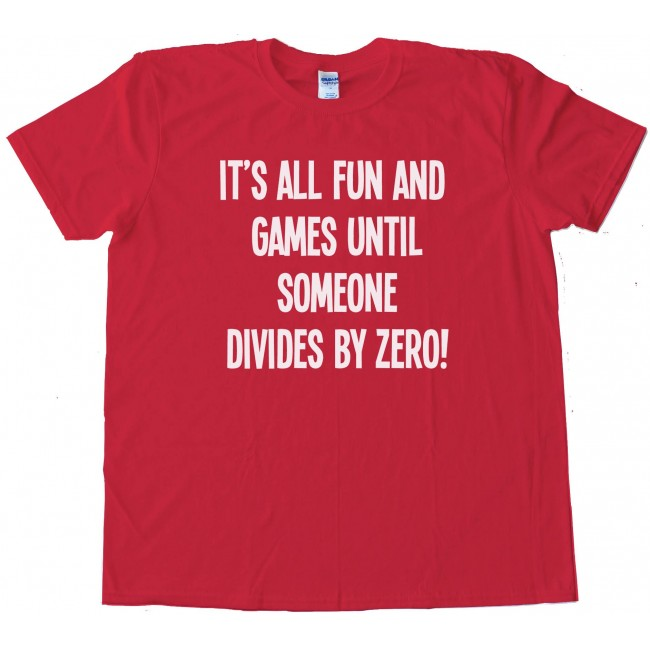 f0cb7160 It'S All Fun And Games Until Someone Divides By Zero! Tee Shirt