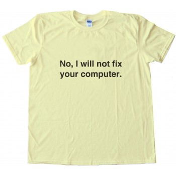 No. I Will Not Fix Your Computer Geeky Tee Shirt