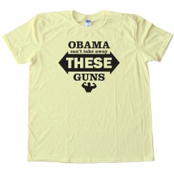 Obama Can'T Take Away These Guns - Tee Shirt