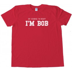 Of Course I'M Right I'M Bob Tee Shirt