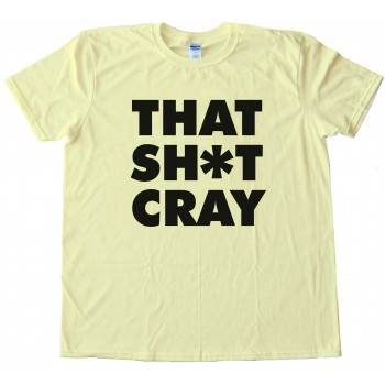 That Sh*T Cray Tee Shirt