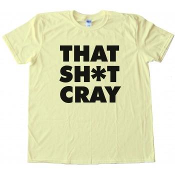 That Sh*T Cray Tee Shirt