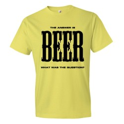 The Answer Is Beer What Was The Question? - Tee Shirt