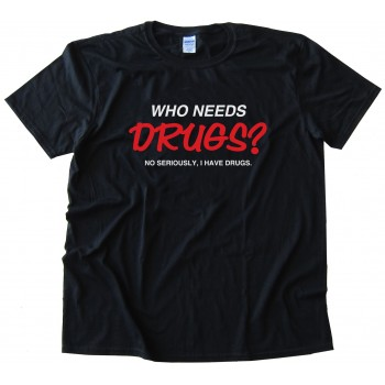 Who Needs Drugs? No Seriously I Have Drugs Tee Shirt