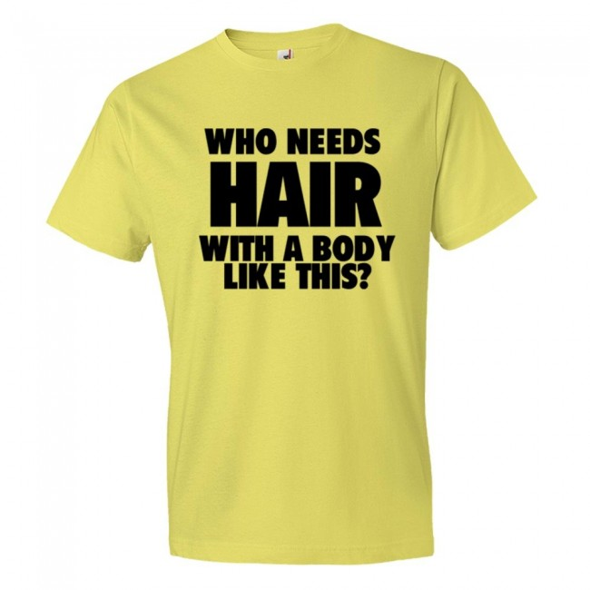 1ee60638aa Who Needs Hair With A Body Like This? - Tee Shirt