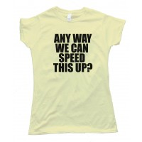 Womens Any Way We Can Speed This Up? - Tee Shirt